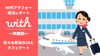 【マッチングアプリ体験談・with編】佐々木希似のCAとカフェデート(40代アラフォーの婚活レポート)